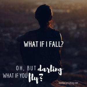 What if I fall? Oh, but darling, what if you fly?