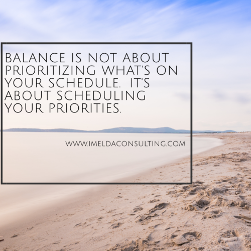 Balance is not about prioritizing what's on your schedule. It's about scheduling your priorities.